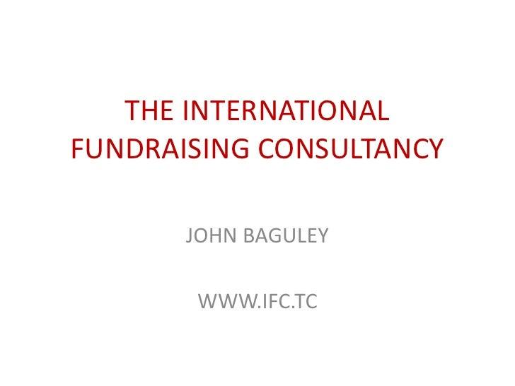 THE INTERNATIONAL FUNDRAISING CONSULTANCY<br />JOHN BAGULEY<br />WWW.IFC.TC<br />