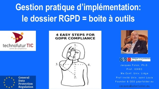 Gestion pratique d'implémentation: le dossier RGPD = boite à outils J a c q u e s F o l o n , P h . D . P r o f . I C H E ...