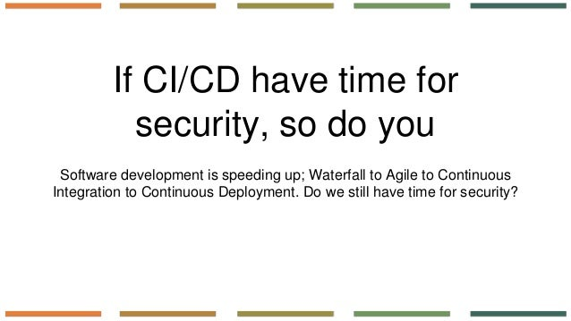 If CI/CD have time for security, so do you Software development is speeding up; Waterfall to Agile to Continuous Integrati...