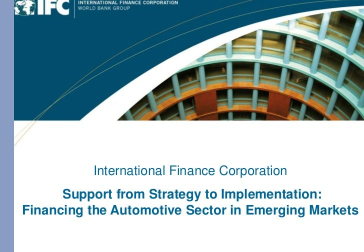 International Finance Corporation              Provider of Long-term Financing                    with Global Expertise   ...