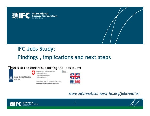 IFC Jobs Study: Findings , implications and next stepsFindings , implications and next steps More information: www.ifc.org...