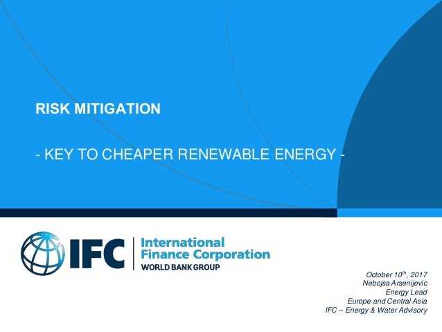 RISK MITIGATION - KEY TO CHEAPER RENEWABLE ENERGY - October 10th, 2017 Nebojsa Arsenijevic Energy Lead Europe and Central ...