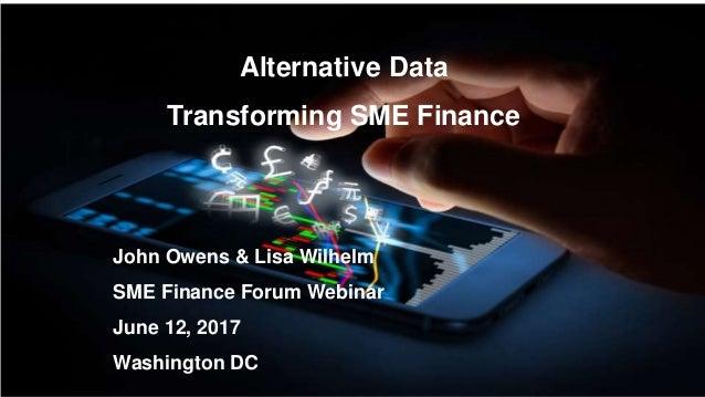 Alternative Data Transforming SME Finance John Owens & Lisa Wilhelm SME Finance Forum Webinar June 12, 2017 Washington DC