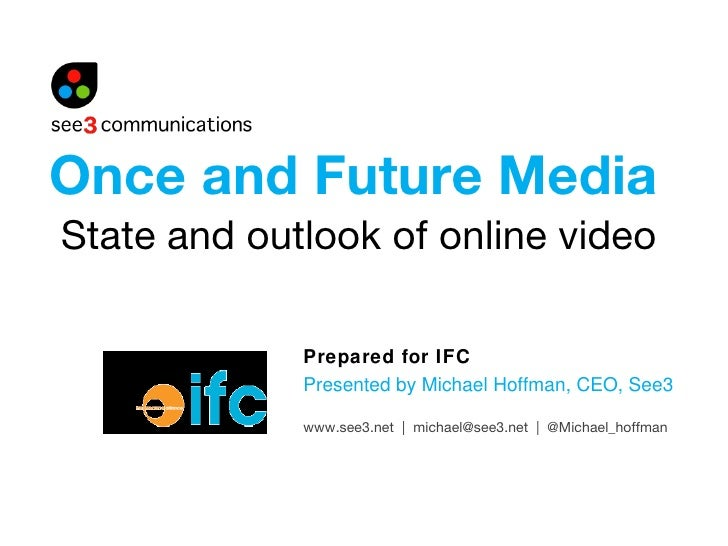 State and outlook of online video Prepared for IFC Presented by Michael Hoffman, CEO, See3 Once and Future Media www.see3....