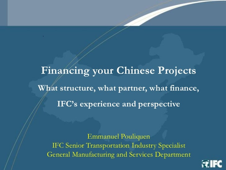 Financing your Chinese ProjectsWhat structure, what partner, what finance,     IFC's experience and perspective           ...