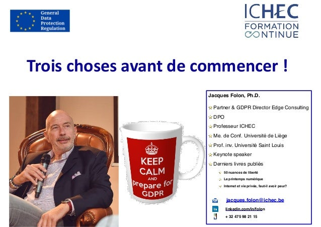 Trois	choses	avant	de	commencer	! Jacques Folon, Ph.D. Partner & GDPR Director Edge Consulting DPO Professeur ICHEC Me. de...