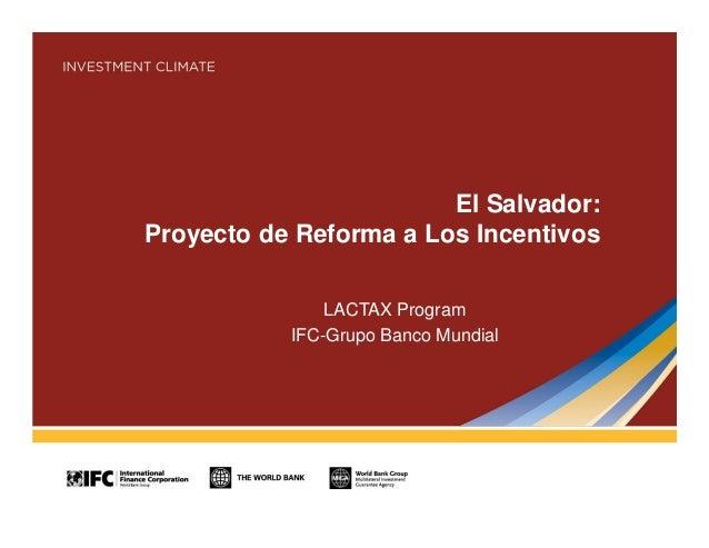 El Salvador: Proyecto de Reforma a Los Incentivos LACTAX Program IFC-Grupo Banco Mundial