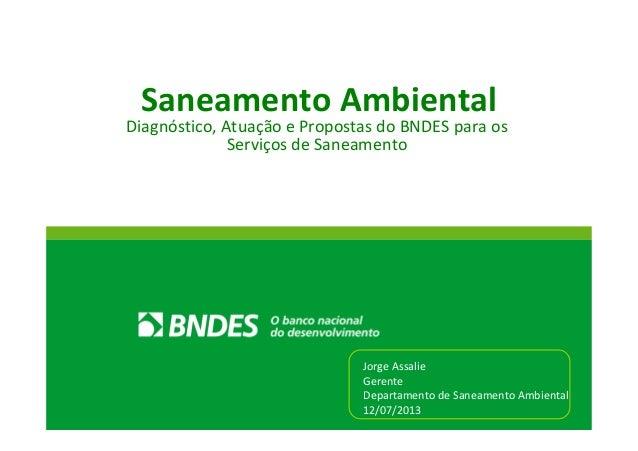 Saneamento Ambiental Diagnóstico, Atuação e Propostas do BNDES para os Serviços de Saneamento Jorge Assalie Gerente Depart...