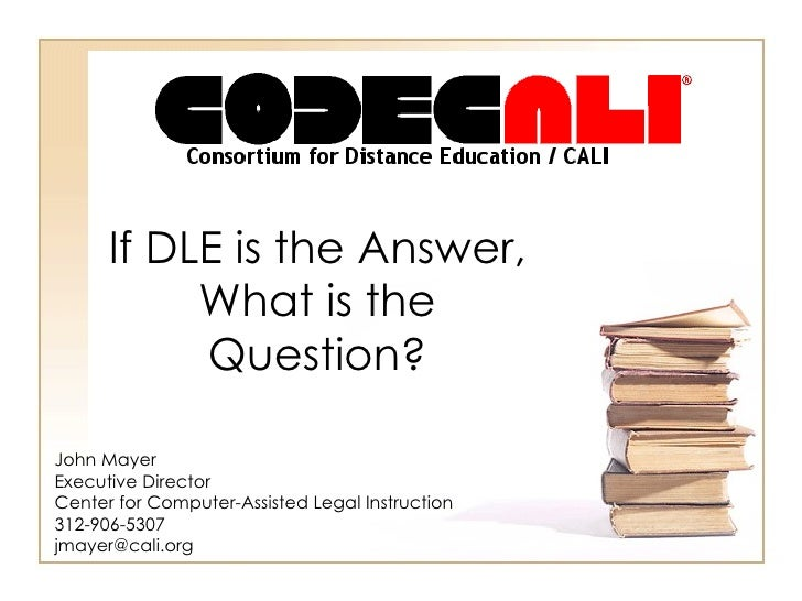 If DLE is the Answer, What is the Question? John Mayer Executive Director Center for Computer-Assisted Legal Instruction 3...