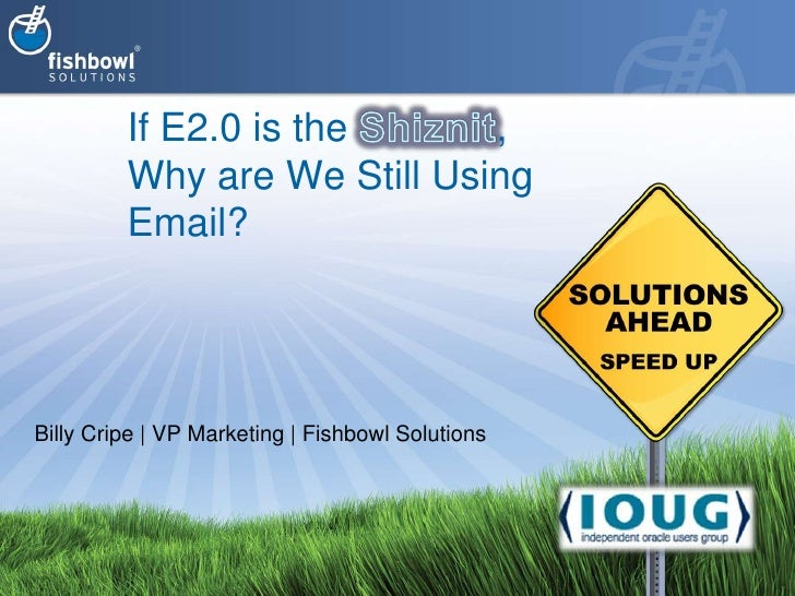 If E2.0 is the Shiznit, Why are We Still Using Email?<br />Billy Cripe | VP Marketing | Fishbowl Solutions<br />