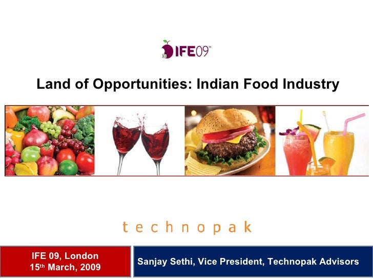 Land of Opportunities: Indian Food Industry IFE 09, London 15 th  March, 2009 Sanjay Sethi, Vice President, Technopak Advi...