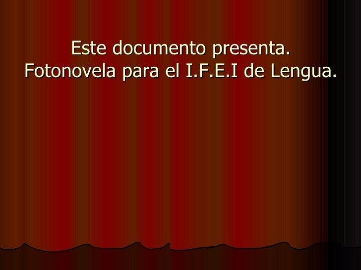 Este documento presenta. Fotonovela para el I.F.E.I de Lengua.