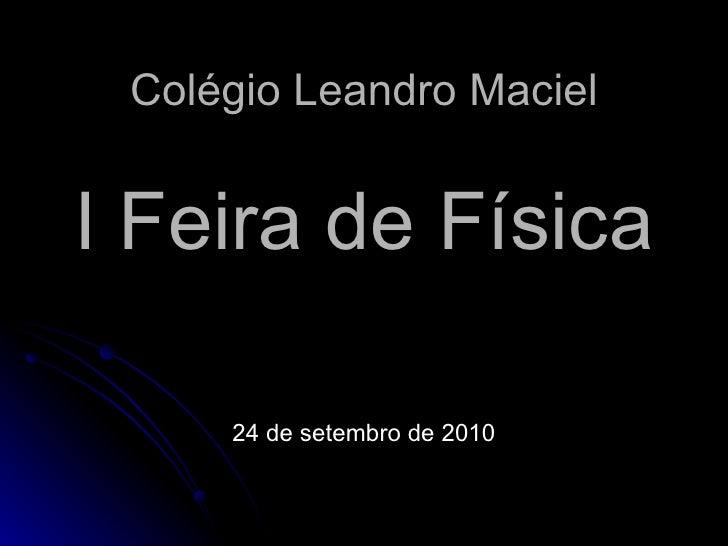 Colégio Leandro Maciel I Feira de Física 24 de setembro de 2010