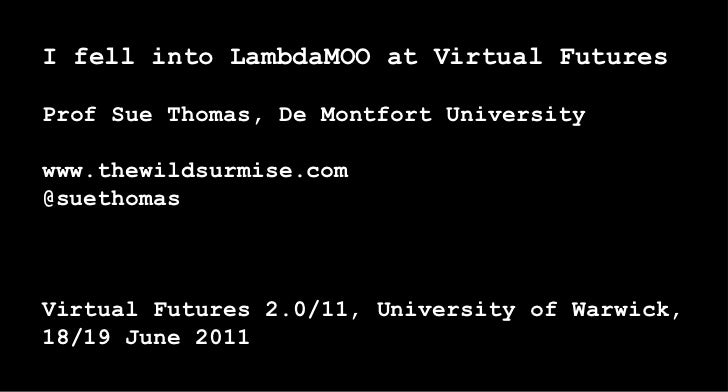 I fell into LambdaMOO at Virtual FuturesProf Sue Thomas, De Montfort Universitywww.thewildsurmise.com@suethomasVirtual Fut...