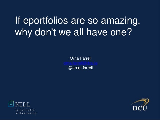 If eportfolios are so amazing, why don't we all have one? Orna Farrell orna.farrell@dcu.ie @orna_farrell