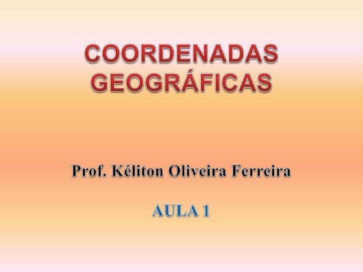 COORDENADAS GEOGRÁFICAS<br />Prof. Kéliton Oliveira Ferreira<br />AULA 1<br />