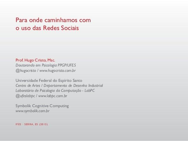 Para onde caminhamos como uso das Redes SociaisProf. Hugo Cristo, Msc.Doutorando em Psicologia PPGP/UFES@hugocristo / www....