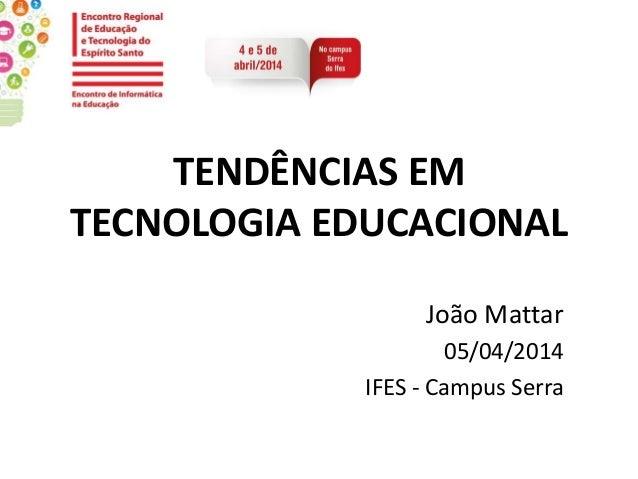 TENDÊNCIAS EM TECNOLOGIA EDUCACIONAL João Mattar 05/04/2014 IFES - Campus Serra
