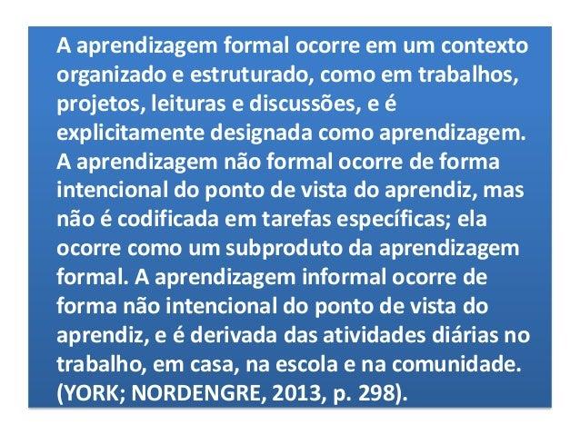 Aprendizagem não-formal Refere-se à aprendizagem semiestruturada que ocorre entre a aprendizagem formal e informal. A apre...