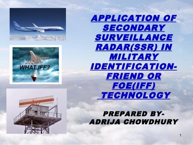 APPLICATION OF SECONDARY SURVEILLANCE RADAR(SSR) IN MILITARY IDENTIFICATIONFRIEND OR FOE(IFF) TECHNOLOGY PREPARED BYADRIJA...