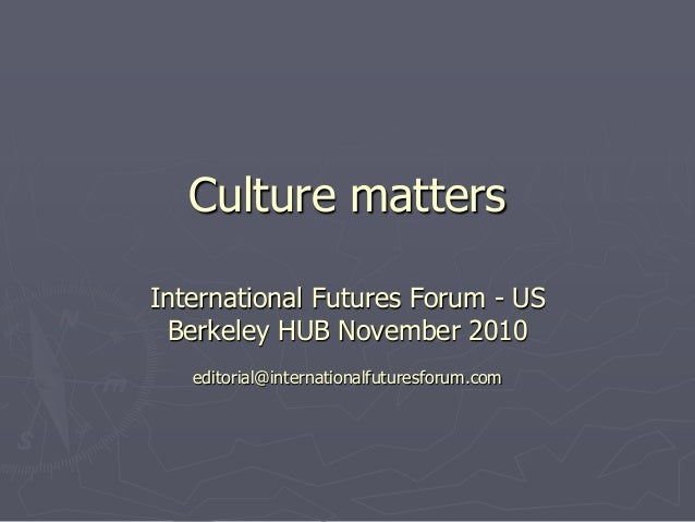 Culture matters International Futures Forum - US Berkeley HUB November 2010 editorial@internationalfuturesforum.com