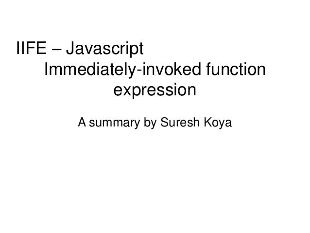 IIFE – Javascript Immediately-invoked function expression A summary by Suresh Koya