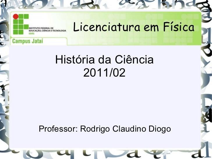 História da Ciência 2011/02 Professor: Rodrigo Claudino Diogo Licenciatura em Física