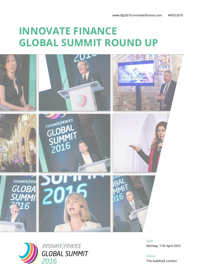 INNOVATE FINANCE GLOBAL SUMMIT ROUND UP www.ifgs2016.innovatefinance.com #IFGS2016 GLOBAL SUMMIT 2016 Date Monday, 11th Ap...