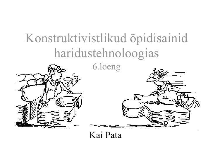 Konstruktivistlikud õpidisainid    haridustehnoloogias            6.loeng            Kai Pata