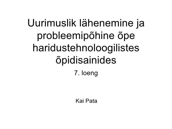 Uurimuslik lähenemine ja  probleemipõhine õpe haridustehnoloogilistes      õpidisainides         7. loeng         Kai Pata