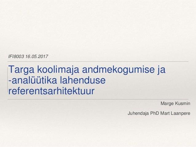 IFI8003 16.05.2017 Targa koolimaja andmekogumise ja -analüütika lahenduse referentsarhitektuur Marge Kusmin Juhendaja PhD ...