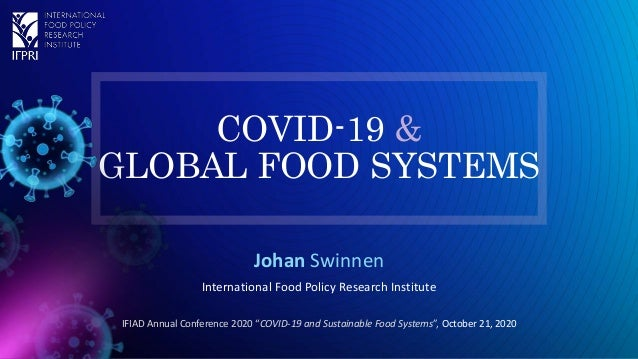 """COVID-19 & GLOBAL FOOD SYSTEMS Johan Swinnen International Food Policy Research Institute IFIAD Annual Conference 2020 """"CO..."""