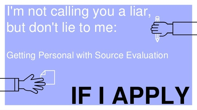I'm not calling you a liar, but don't lie to me: Getting Personal with Source Evaluation IF I APPLY