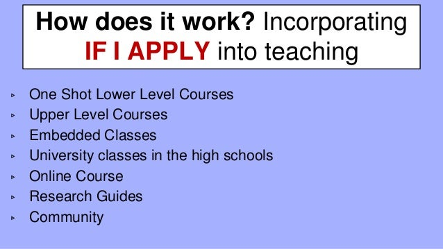 How does it work? Incorporating IF I APPLY into teaching ▹ One Shot Lower Level Courses ▹ Upper Level Courses ▹ Embedded C...