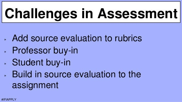 Challenges in Assessment ▹ Add source evaluation to rubrics ▹ Professor buy-in ▹ Student buy-in ▹ Build in source evaluati...