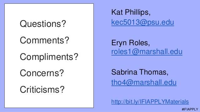 Questions? Comments? Compliments? Concerns? Criticisms? Kat Phillips, kec5013@psu.edu Eryn Roles, roles1@marshall.edu Sabr...