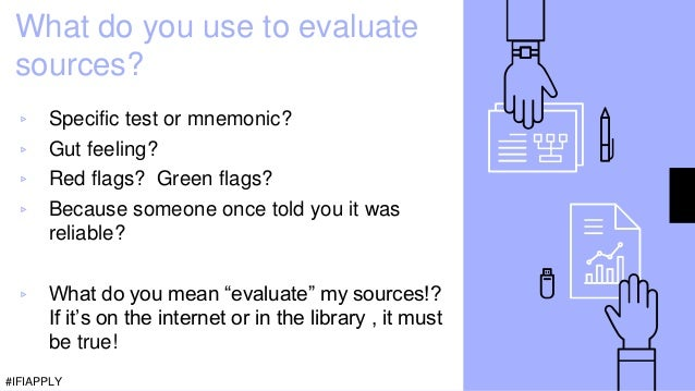 What do you use to evaluate sources? ▹ Specific test or mnemonic? ▹ Gut feeling? ▹ Red flags? Green flags? ▹ Because someo...
