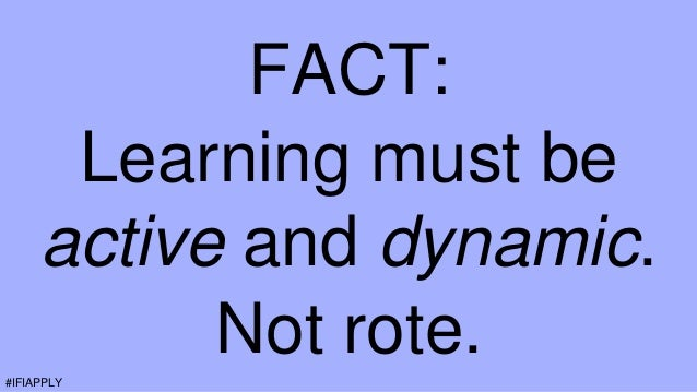 FACT: Learning must be active and dynamic. Not rote.#IFIAPPLY