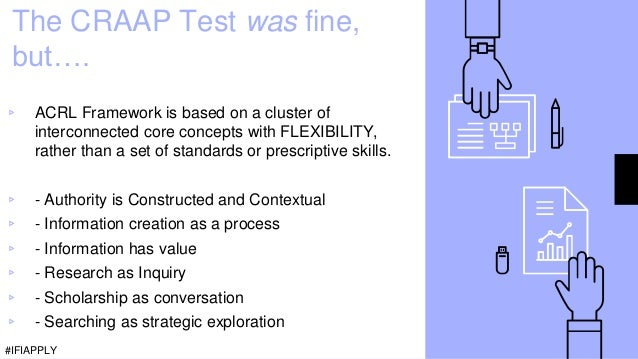 The CRAAP Test was fine, but…. ▹ ACRL Framework is based on a cluster of interconnected core concepts with FLEXIBILITY, ra...