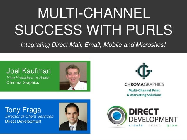 MULTI-CHANNEL SUCCESS WITH PURLS Integrating Direct Mail, Email, Mobile and Microsites!  Joel Kaufman Vice President of Sa...