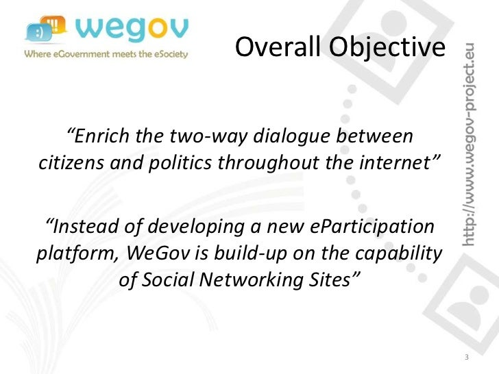 """Overall Objective    """"Enrich the two-way dialogue betweencitizens and politics throughout the internet"""" """"Instead of develo..."""
