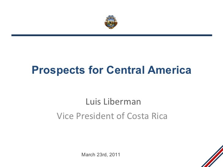 Prospects for Central America Luis Liberman Vice President of Costa Rica March 23rd, 2011