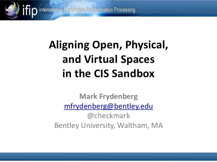 Aligning Open, Physical,   and Virtual Spaces   in the CIS Sandbox        Mark Frydenberg   mfrydenberg@bentley.edu       ...