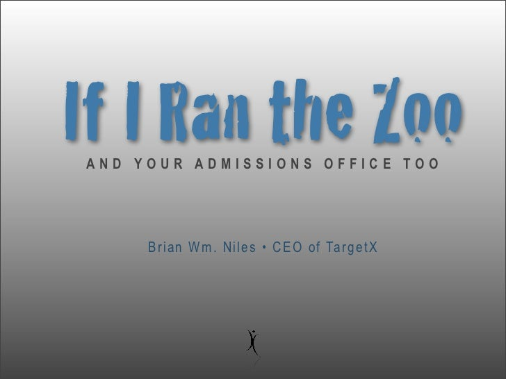 If I Ran the ZooAND YOUR ADMISSIONS OFFICE TOO     Brian Wm. Niles • CEO of TargetX