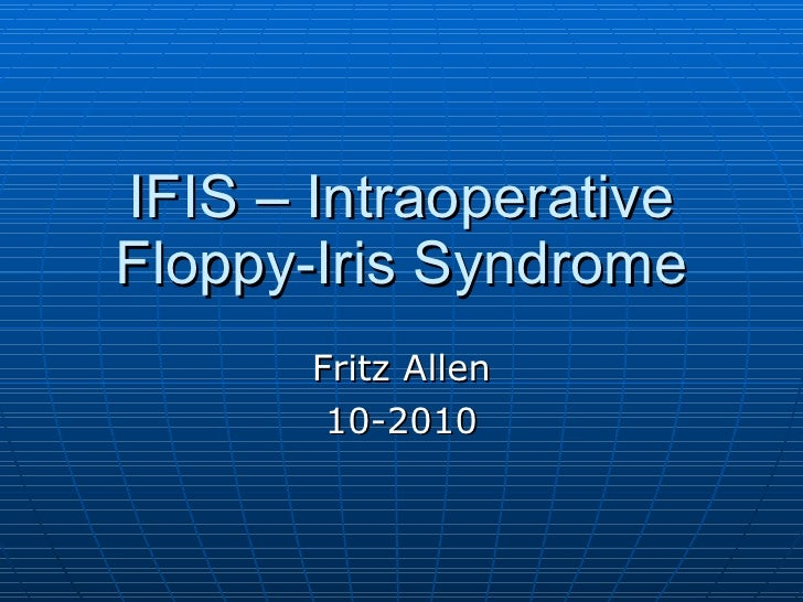 IFIS – Intraoperative Floppy-Iris Syndrome Fritz Allen 10-2010