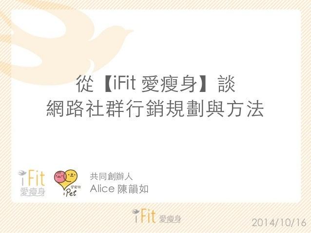 從【iFit 愛瘦⾝身】談  網路社群⾏行銷規劃與⽅方法  2014/10/16  共同創辦⼈人  Alice 陳韻如