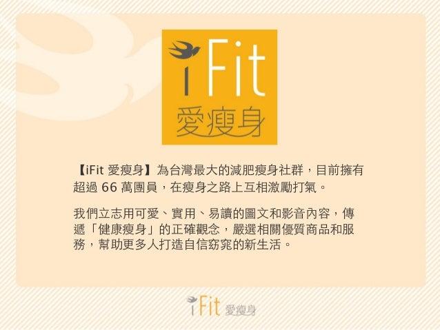 【iFit 愛瘦⾝身】為台灣最⼤大的減肥瘦⾝身社群,⺫⽬目前擁有  超過 66 萬團員,在瘦⾝身之路上互相激勵打氣。  我們⽴立志⽤用可愛、實⽤用、易讀的圖⽂文和影⾳音內容,傳  遞「健康瘦⾝身」的正確觀念,嚴選相關優質商品和服  務,幫助更多...