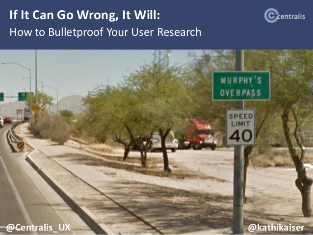 If It Can Go Wrong, It Will: How to Bulletproof Your User Research @Centralis_UX @kathikaiser