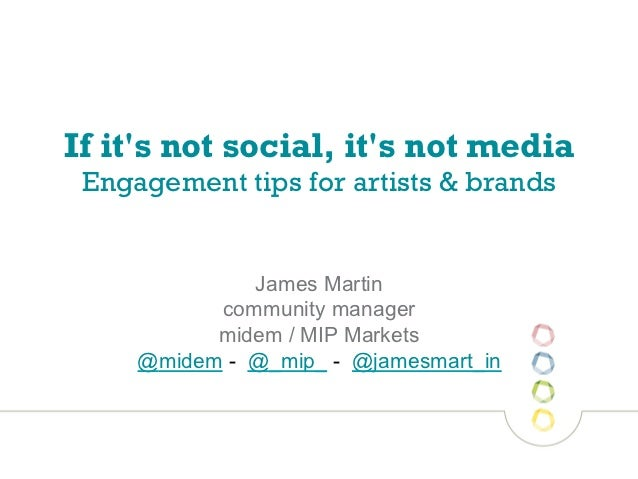 If its not social, its not media Engagement tips for artists & brands              James Martin           community manage...