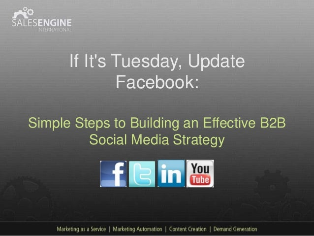 If Its Tuesday, Update              Facebook:Simple Steps to Building an Effective B2B         Social Media Strategy